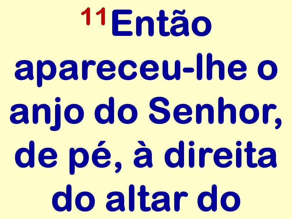 11 Então apareceu-lhe o anjo do Senhor, de pé, à direita do altar do