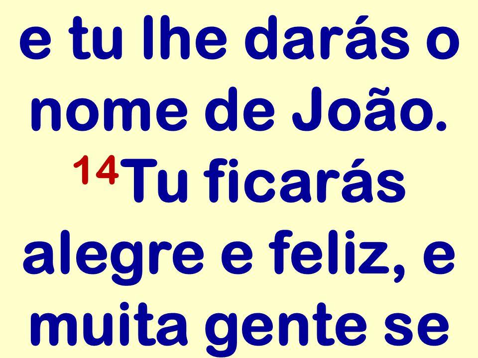 e tu lhe darás o nome de João. 14 Tu ficarás alegre e feliz, e muita gente se