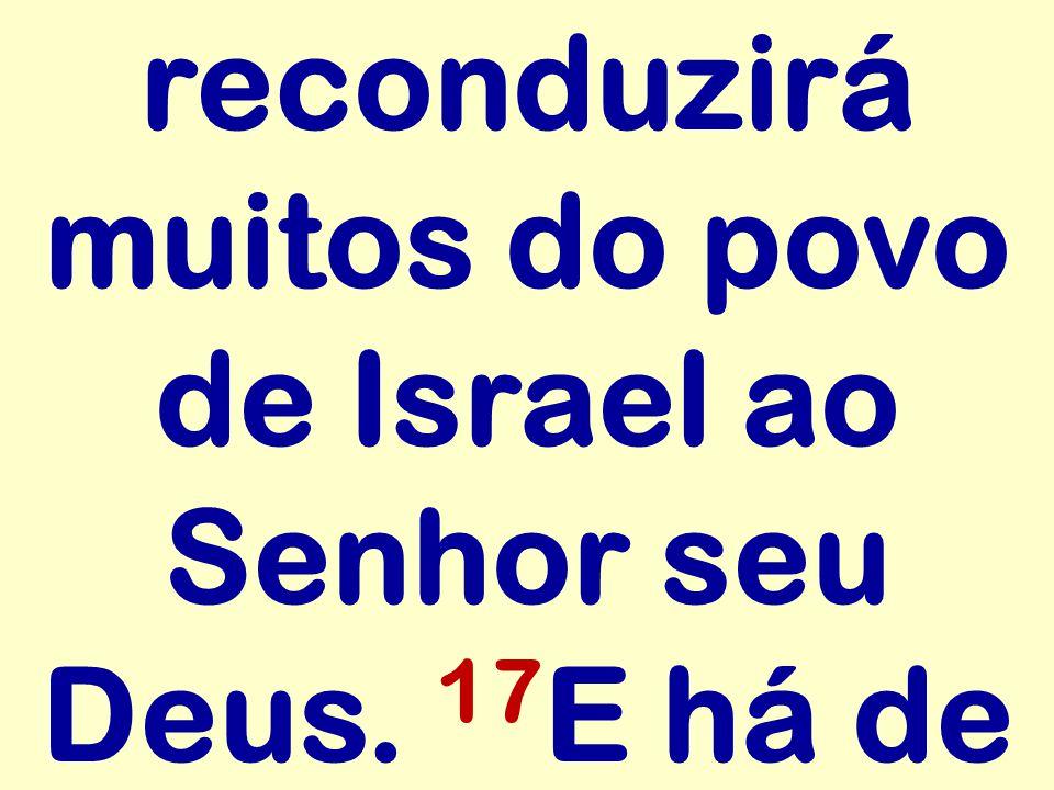 reconduzirá muitos do povo de Israel ao Senhor seu Deus. 17 E há de