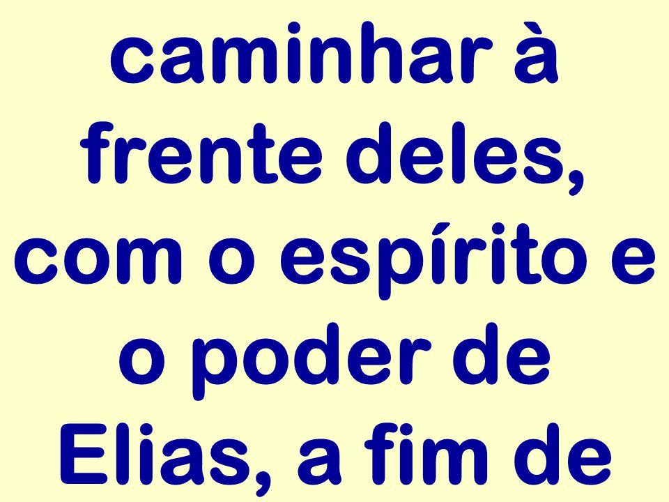 caminhar à frente deles, com o espírito e o poder de Elias, a fim de