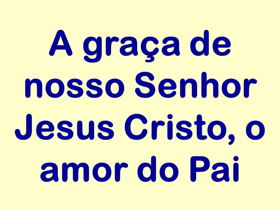 A graça de nosso Senhor Jesus Cristo, o amor do Pai