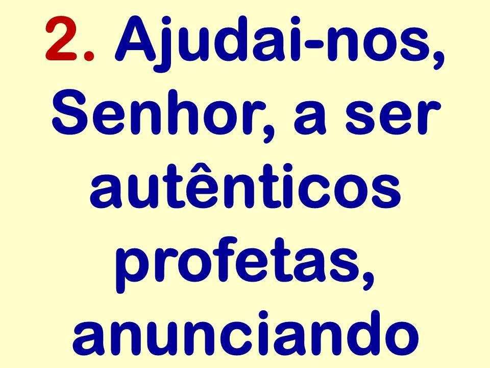 2. Ajudai-nos, Senhor, a ser autênticos profetas, anunciando