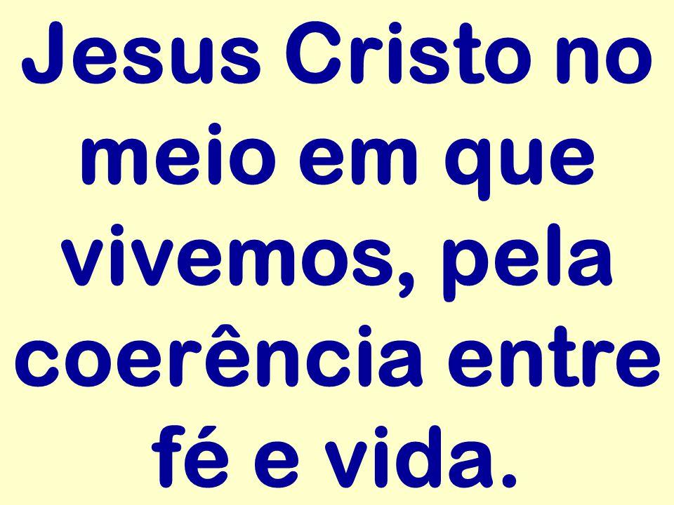 Jesus Cristo no meio em que vivemos, pela coerência entre fé e vida.