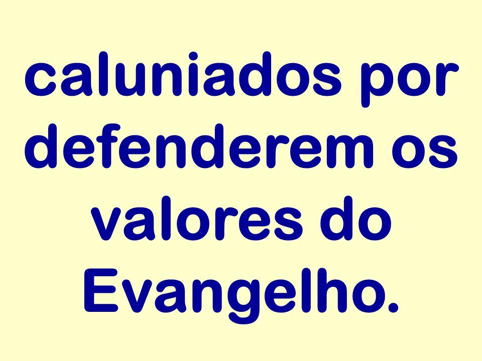 caluniados por defenderem os valores do Evangelho.