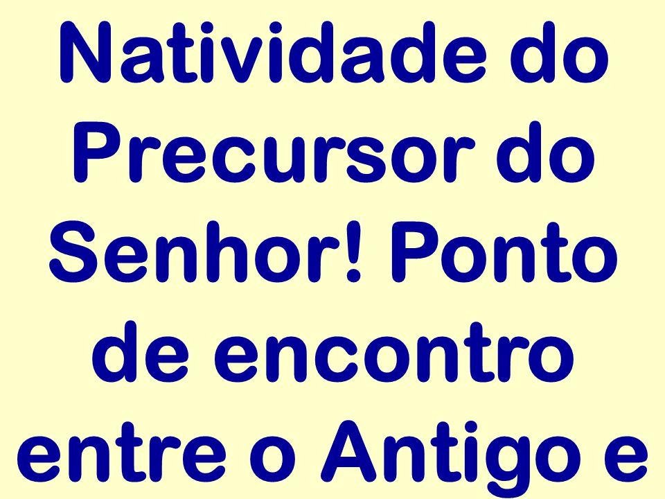 Natividade do Precursor do Senhor! Ponto de encontro entre o Antigo e