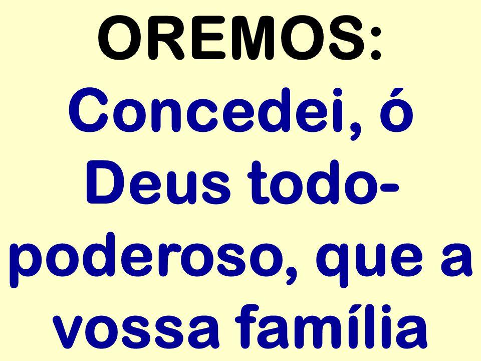 OREMOS: Concedei, ó Deus todo- poderoso, que a vossa família