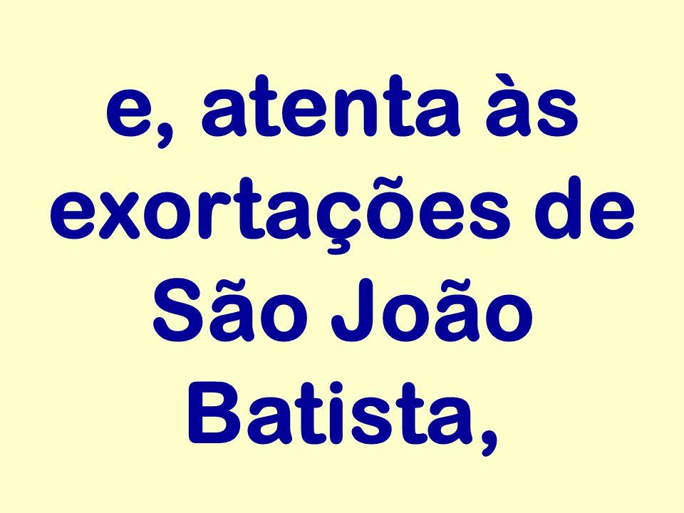 e, atenta às exortações de São João Batista,