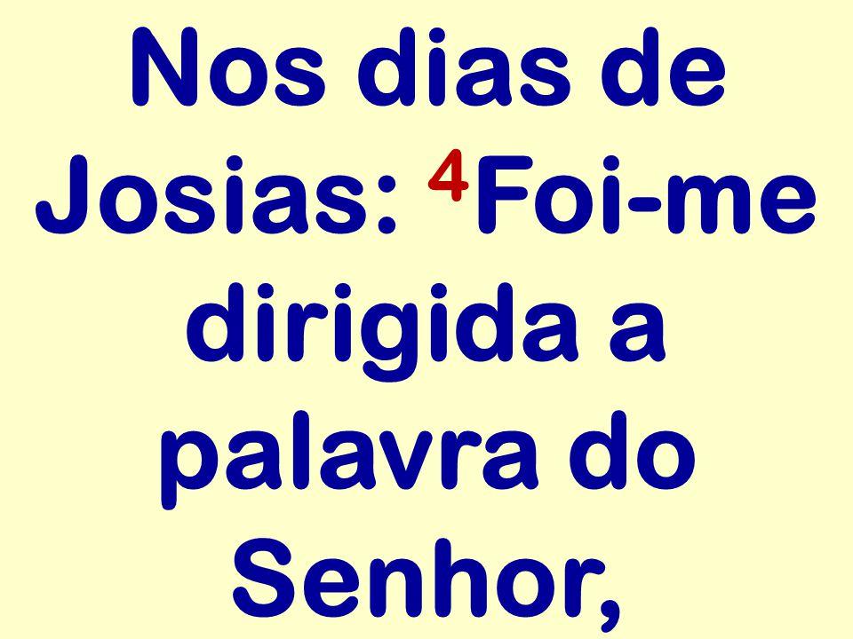 Nos dias de Josias: 4 Foi-me dirigida a palavra do Senhor,