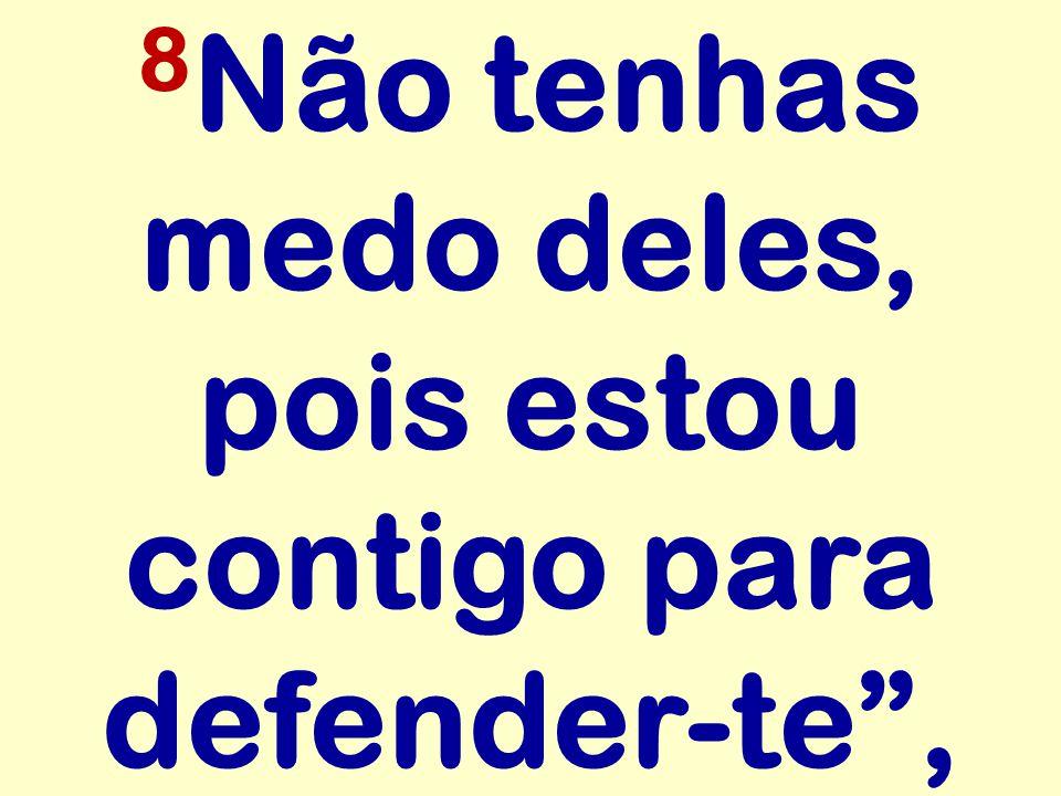 8 Não tenhas medo deles, pois estou contigo para defender-te,
