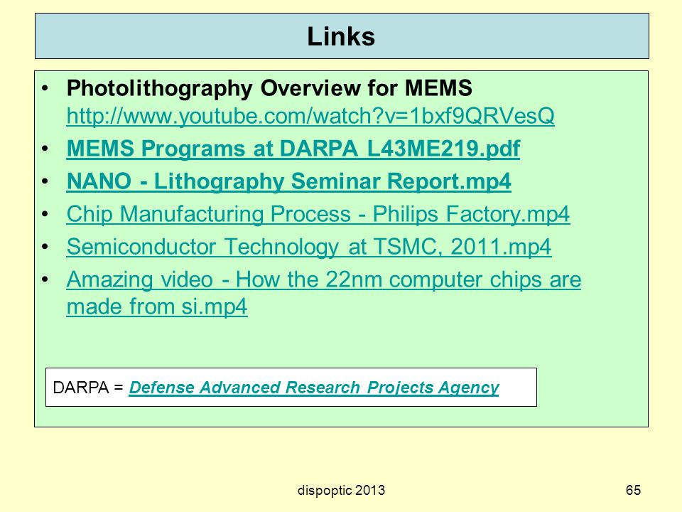 Links Photolithography Overview for MEMS http://www.youtube.com/watch?v=1bxf9QRVesQ http://www.youtube.com/watch?v=1bxf9QRVesQ MEMS Programs at DARPA L43ME219.pdf NANO - Lithography Seminar Report.mp4 Chip Manufacturing Process - Philips Factory.mp4 Semiconductor Technology at TSMC, 2011.mp4 Amazing video - How the 22nm computer chips are made from si.mp4Amazing video - How the 22nm computer chips are made from si.mp4 dispoptic 201365 DARPA = Defense Advanced Research Projects AgencyDefense Advanced Research Projects Agency