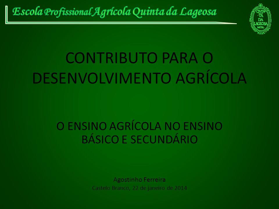 CONTRIBUTO PARA O DESENVOLVIMENTO AGRÍCOLA O ENSINO AGRÍCOLA NO ENSINO BÁSICO E SECUNDÁRIO Agostinho Ferreira Castelo Branco, 22 de janeiro de 2014