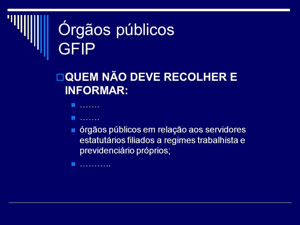 Órgãos públicos GFIP QUEM NÃO DEVE RECOLHER E INFORMAR: ……. órgãos públicos em relação aos servidores estatutários filiados a regimes trabalhista e pr