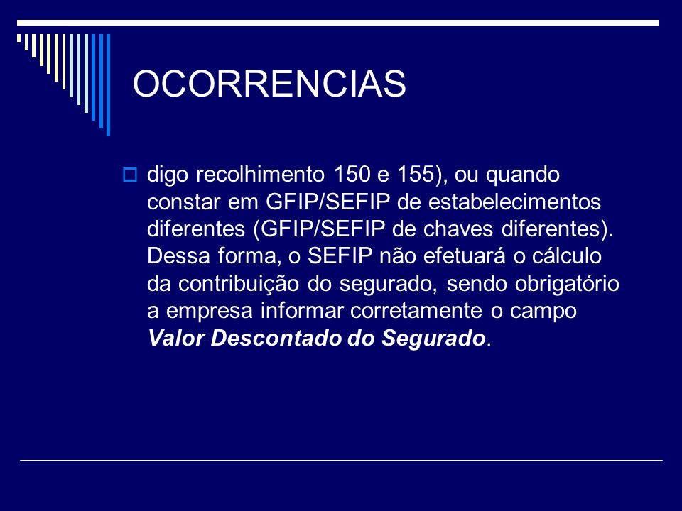 OCORRENCIAS digo recolhimento 150 e 155), ou quando constar em GFIP/SEFIP de estabelecimentos diferentes (GFIP/SEFIP de chaves diferentes). Dessa form