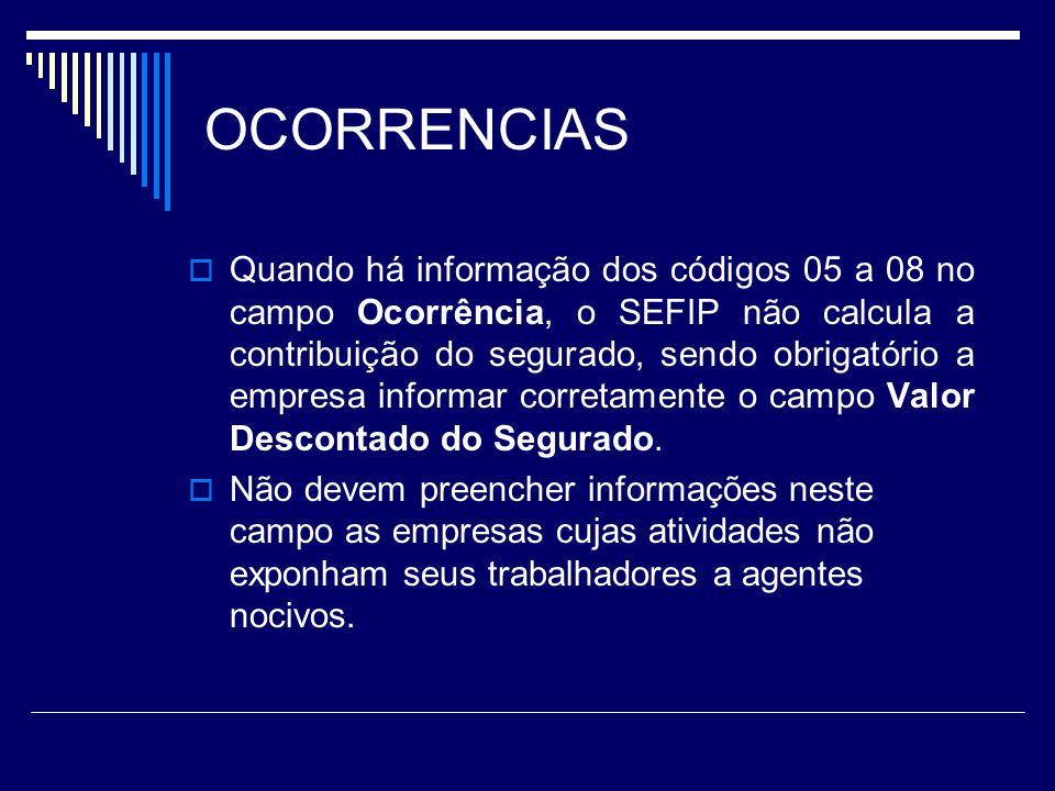 OCORRENCIAS Quando há informação dos códigos 05 a 08 no campo Ocorrência, o SEFIP não calcula a contribuição do segurado, sendo obrigatório a empresa