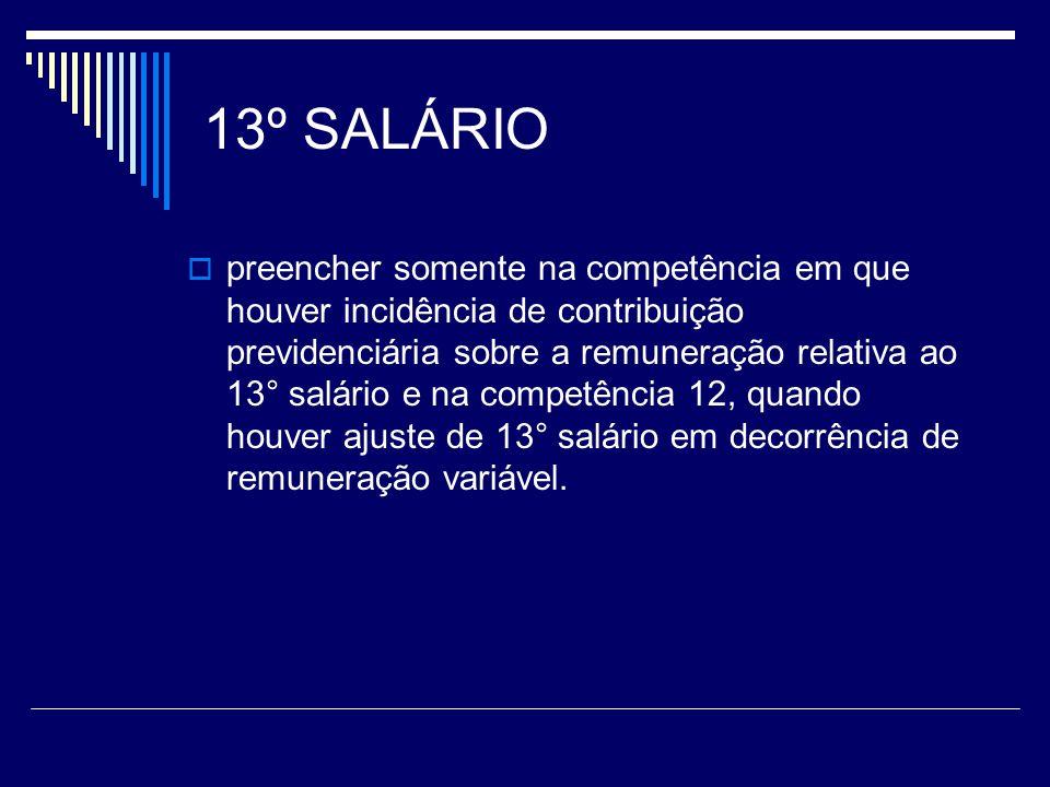 13º SALÁRIO preencher somente na competência em que houver incidência de contribuição previdenciária sobre a remuneração relativa ao 13° salário e na