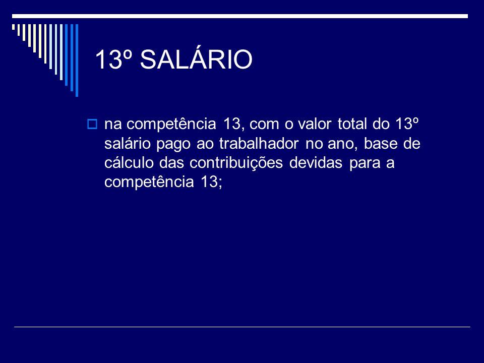 13º SALÁRIO na competência 13, com o valor total do 13º salário pago ao trabalhador no ano, base de cálculo das contribuições devidas para a competênc