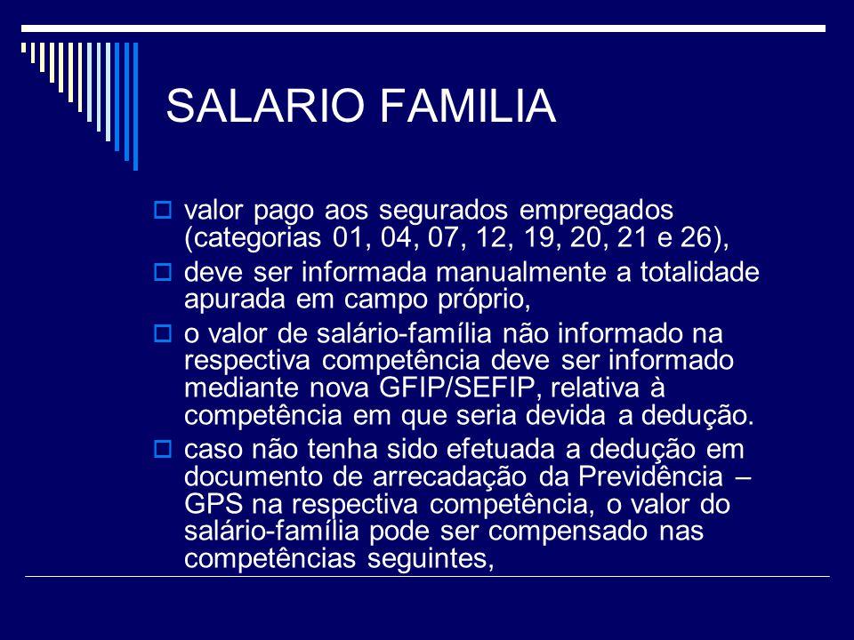 SALARIO FAMILIA valor pago aos segurados empregados (categorias 01, 04, 07, 12, 19, 20, 21 e 26), deve ser informada manualmente a totalidade apurada