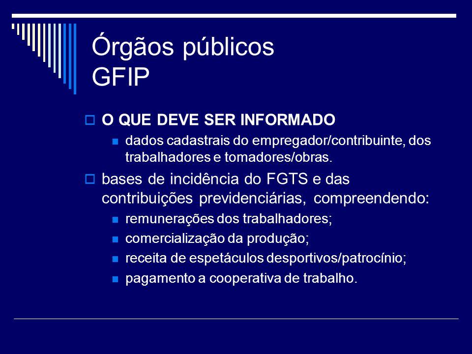Órgãos públicos GFIP O QUE DEVE SER INFORMADO dados cadastrais do empregador/contribuinte, dos trabalhadores e tomadores/obras. bases de incidência do