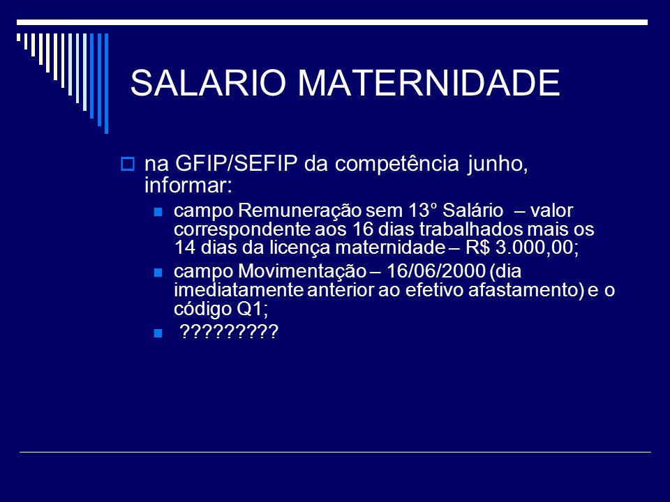 SALARIO MATERNIDADE na GFIP/SEFIP da competência junho, informar: campo Remuneração sem 13° Salário – valor correspondente aos 16 dias trabalhados mai