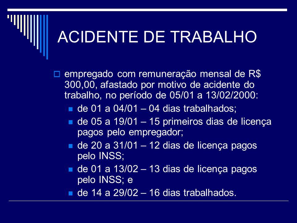 ACIDENTE DE TRABALHO empregado com remuneração mensal de R$ 300,00, afastado por motivo de acidente do trabalho, no período de 05/01 a 13/02/2000: de