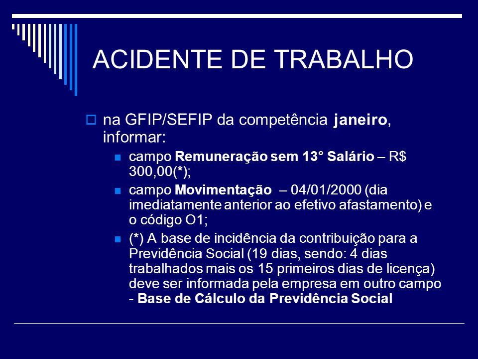 ACIDENTE DE TRABALHO na GFIP/SEFIP da competência janeiro, informar: campo Remuneração sem 13° Salário – R$ 300,00(*); campo Movimentação – 04/01/2000