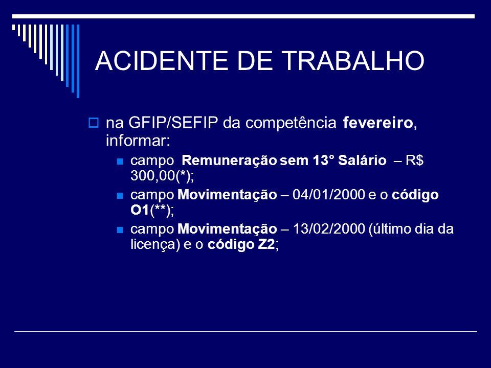 ACIDENTE DE TRABALHO na GFIP/SEFIP da competência fevereiro, informar: campo Remuneração sem 13° Salário – R$ 300,00(*); campo Movimentação – 04/01/20