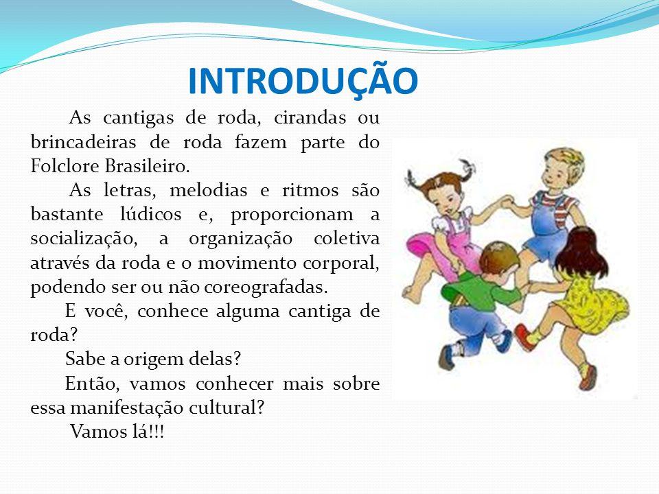 INTRODUÇÃO As cantigas de roda, cirandas ou brincadeiras de roda fazem parte do Folclore Brasileiro. As letras, melodias e ritmos são bastante lúdicos