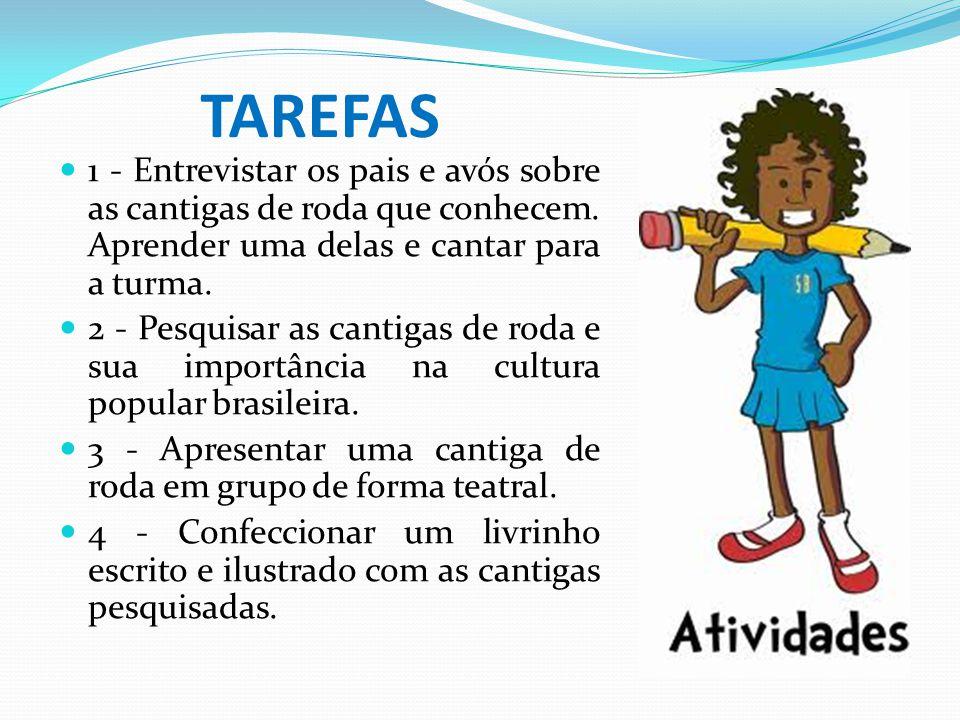 TAREFAS 1 - Entrevistar os pais e avós sobre as cantigas de roda que conhecem. Aprender uma delas e cantar para a turma. 2 - Pesquisar as cantigas de