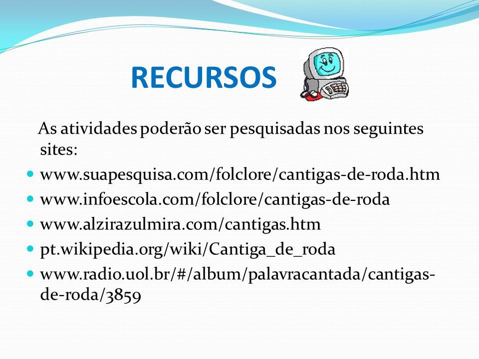 RECURSOS As atividades poderão ser pesquisadas nos seguintes sites: www.suapesquisa.com/folclore/cantigas-de-roda.htm www.infoescola.com/folclore/cant