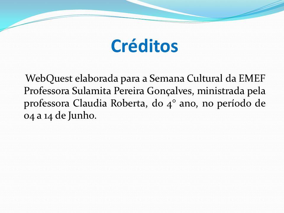 Créditos WebQuest elaborada para a Semana Cultural da EMEF Professora Sulamita Pereira Gonçalves, ministrada pela professora Claudia Roberta, do 4° an