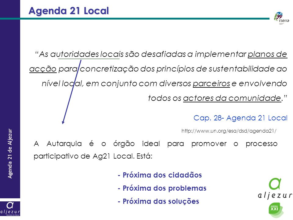Agenda 21 de Aljezur Agenda 21 Local As autoridades locais são desafiadas a implementar planos de acção para concretização dos princípios de sustentabilidade ao nível local, em conjunto com diversos parceiros e envolvendo todos os actores da comunidade.
