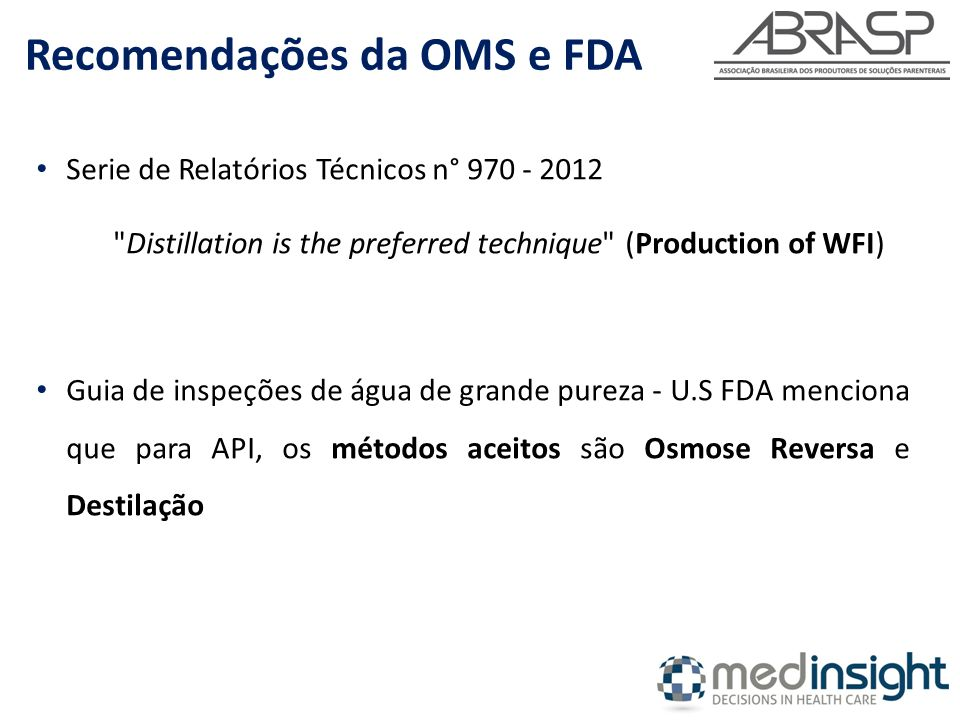 Serie de Relatórios Técnicos n° 970 - 2012 Distillation is the preferred technique (Production of WFI) Guia de inspeções de água de grande pureza - U.S FDA menciona que para API, os métodos aceitos são Osmose Reversa e Destilação Recomendações da OMS e FDA