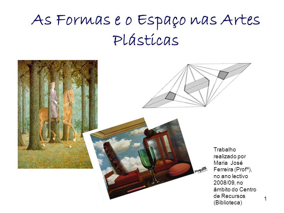 As Formas e o Espaço nas Artes Plásticas Trabalho realizado por Maria José Ferreira (Profª), no ano lectivo 2008/09, no âmbito do Centro de Recursos (