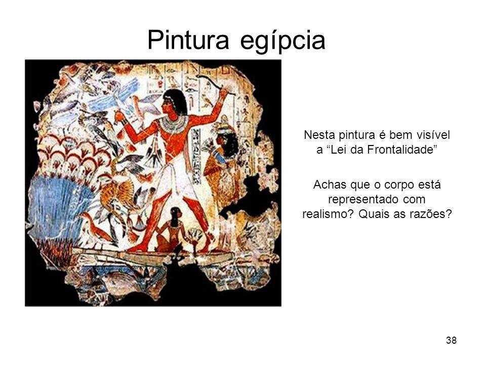 Pintura egípcia Nesta pintura é bem visível a Lei da Frontalidade Achas que o corpo está representado com realismo? Quais as razões? 38