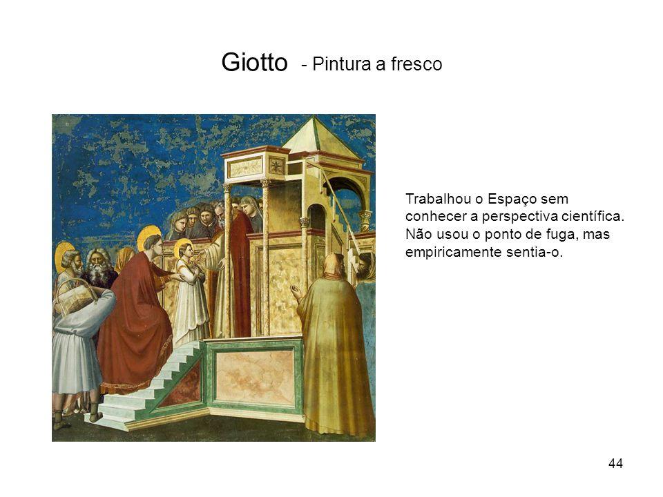 Giotto - Pintura a fresco Trabalhou o Espaço sem conhecer a perspectiva científica. Não usou o ponto de fuga, mas empiricamente sentia-o. 44