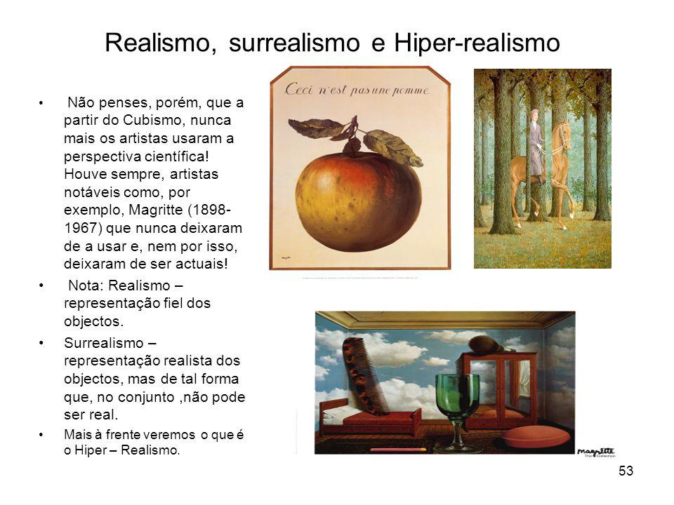 Realismo, surrealismo e Hiper-realismo Não penses, porém, que a partir do Cubismo, nunca mais os artistas usaram a perspectiva científica! Houve sempr