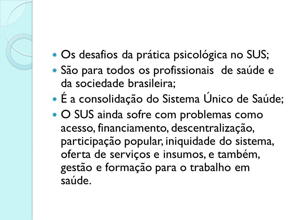 Os desafios da prática psicológica no SUS; São para todos os profissionais de saúde e da sociedade brasileira; É a consolidação do Sistema Único de Sa