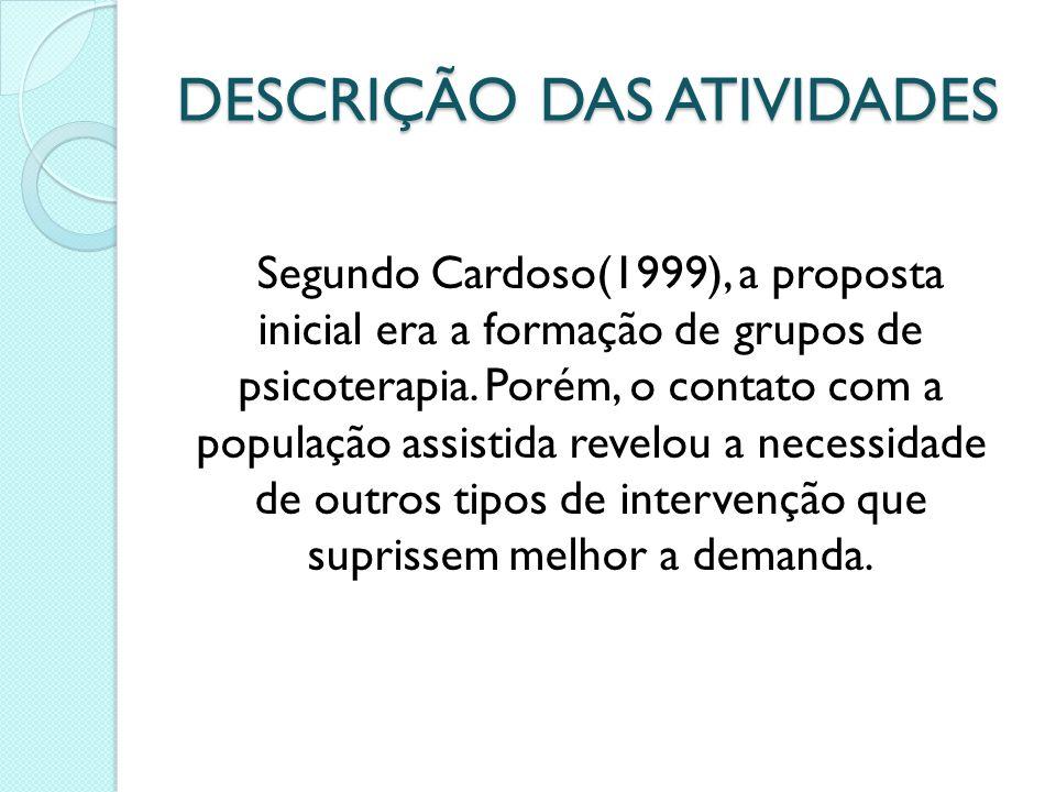 DESCRIÇÃO DAS ATIVIDADES Segundo Cardoso(1999), a proposta inicial era a formação de grupos de psicoterapia. Porém, o contato com a população assistid