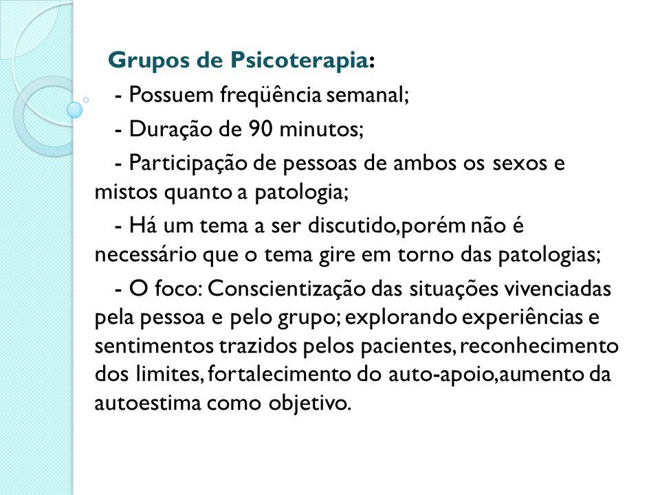 Grupos de Psicoterapia: - Possuem freqüência semanal; - Duração de 90 minutos; - Participação de pessoas de ambos os sexos e mistos quanto a patologia