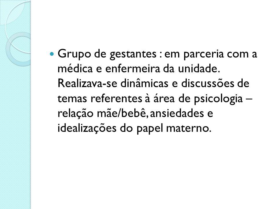 Grupo de gestantes : em parceria com a médica e enfermeira da unidade. Realizava-se dinâmicas e discussões de temas referentes à área de psicologia –