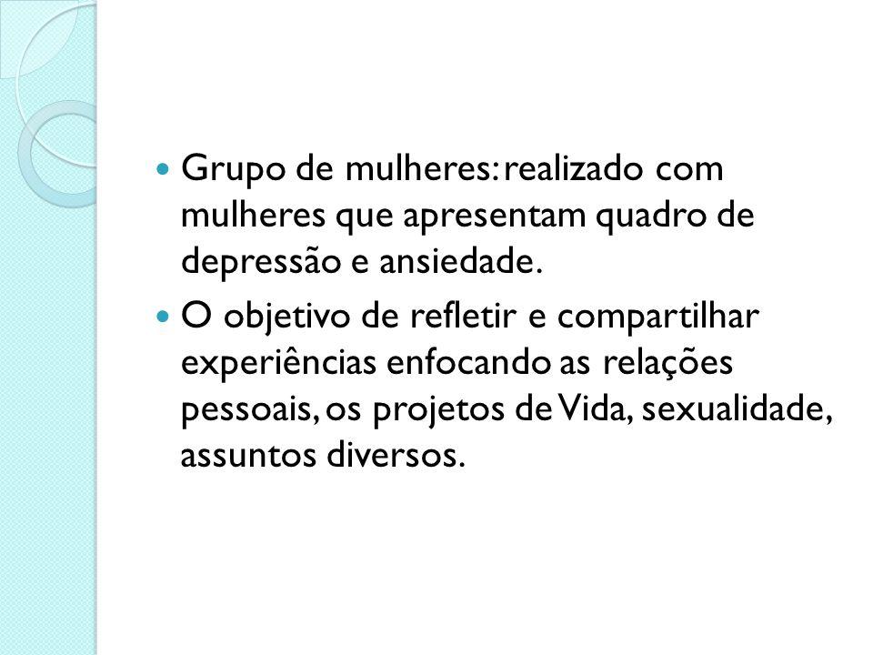 Grupo de mulheres: realizado com mulheres que apresentam quadro de depressão e ansiedade. O objetivo de refletir e compartilhar experiências enfocando