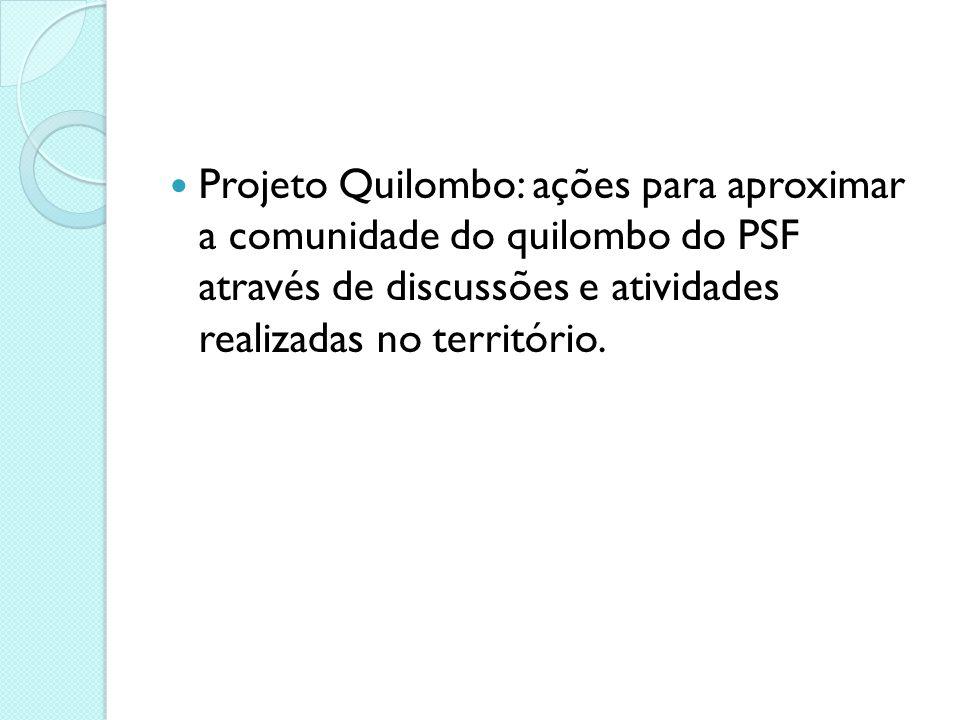Projeto Quilombo: ações para aproximar a comunidade do quilombo do PSF através de discussões e atividades realizadas no território.