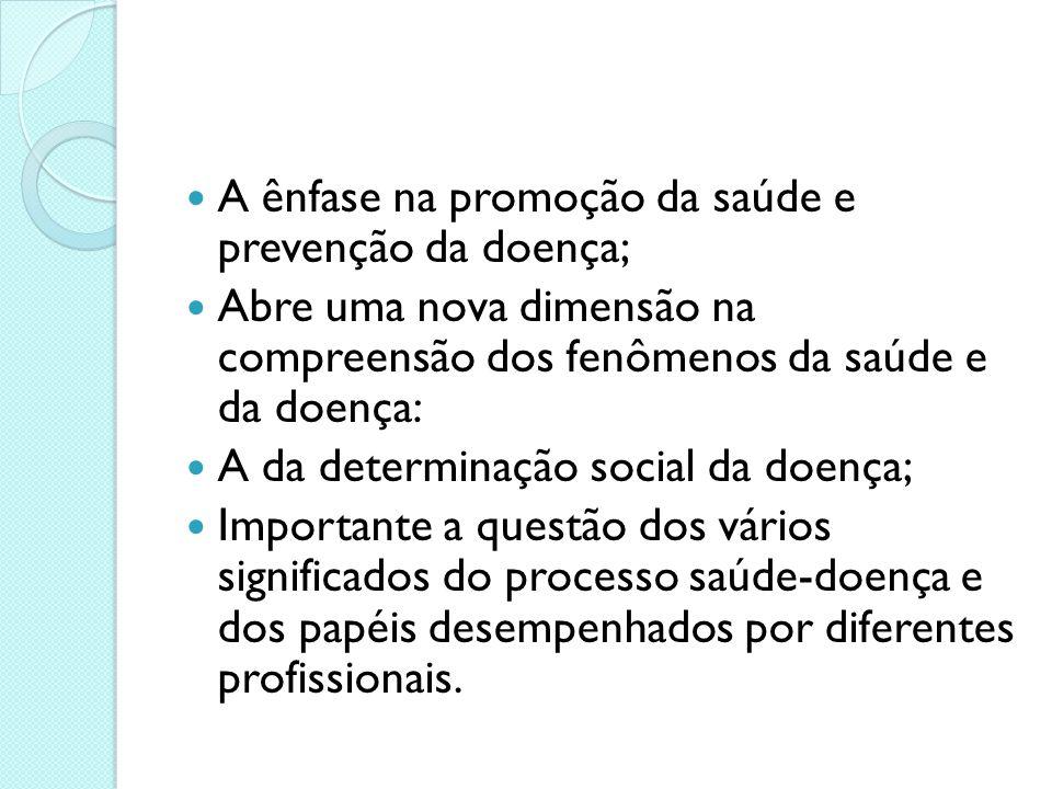 A ênfase na promoção da saúde e prevenção da doença; Abre uma nova dimensão na compreensão dos fenômenos da saúde e da doença: A da determinação socia