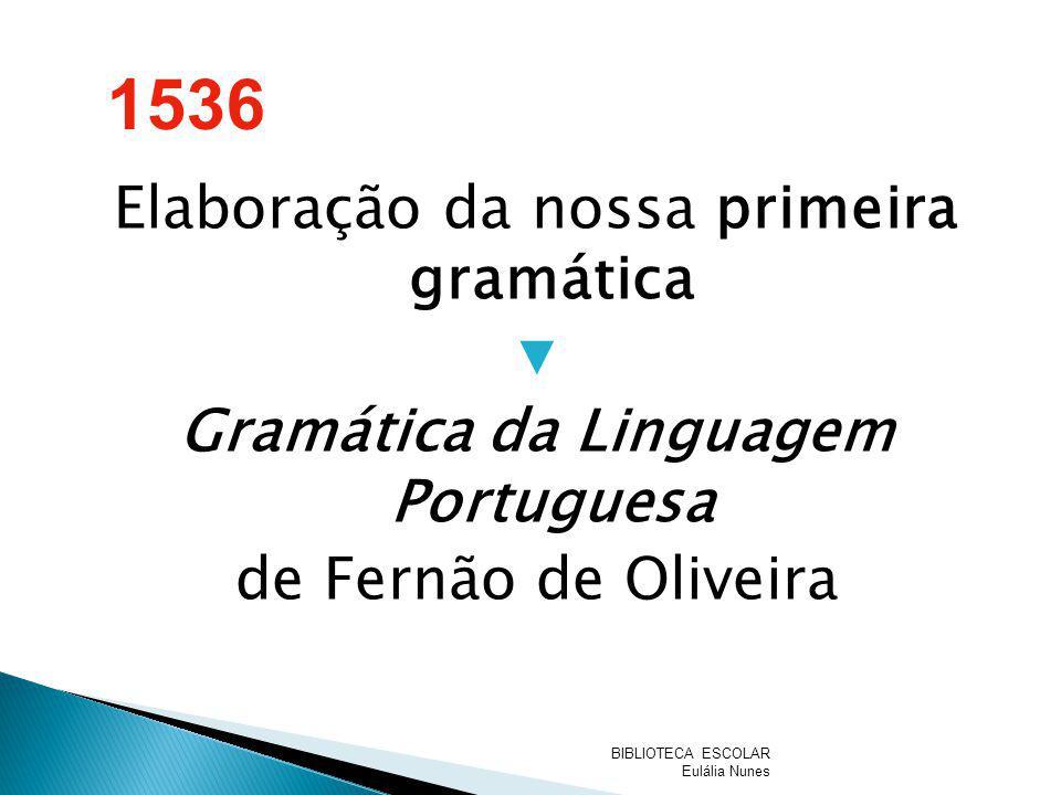 Elaboração da nossa primeira gramática Gramática da Linguagem Portuguesa de Fernão de Oliveira 1536 BIBLIOTECA ESCOLAR Eulália Nunes