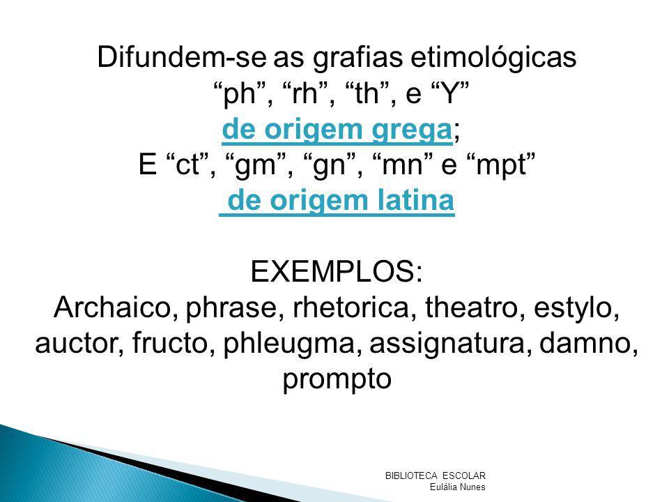 Difundem-se as grafias etimológicas ph, rh, th, e Y de origem grega; E ct, gm, gn, mn e mpt de origem latina EXEMPLOS: Archaico, phrase, rhetorica, th