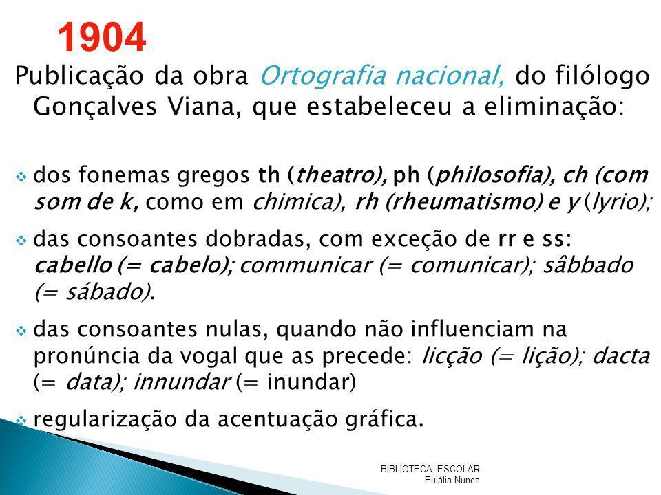 Publicação da obra Ortografia nacional, do filólogo Gonçalves Viana, que estabeleceu a eliminação: dos fonemas gregos th (theatro), ph (philosofia), c