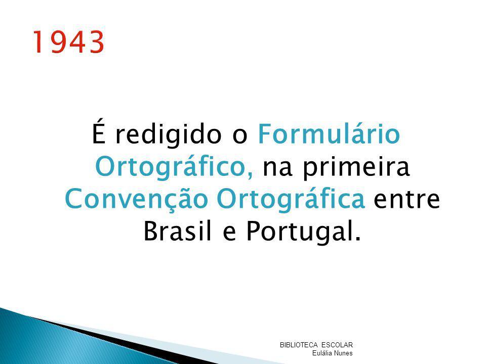 É redigido o Formulário Ortográfico, na primeira Convenção Ortográfica entre Brasil e Portugal. BIBLIOTECA ESCOLAR Eulália Nunes