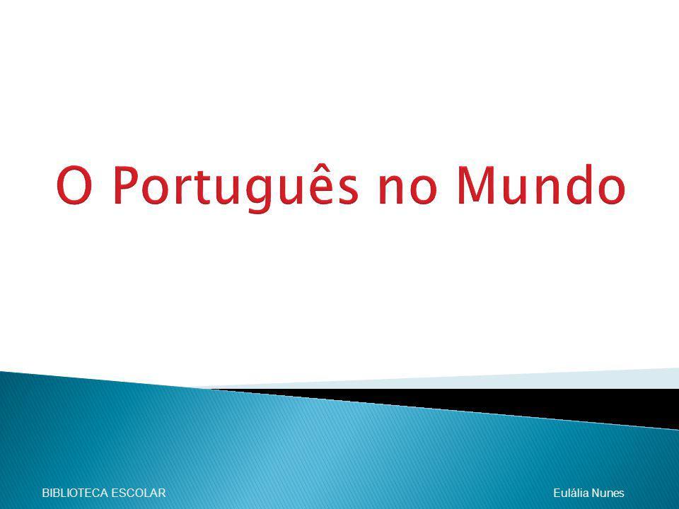 O Português no Mundo BIBLIOTECA ESCOLAR Eulália Nunes