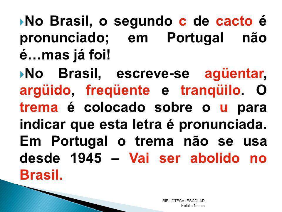 No Brasil, o segundo c de cacto é pronunciado; em Portugal não é…mas já foi! No Brasil, escreve-se agüentar, argüido, freqüente e tranqüilo. O trema é