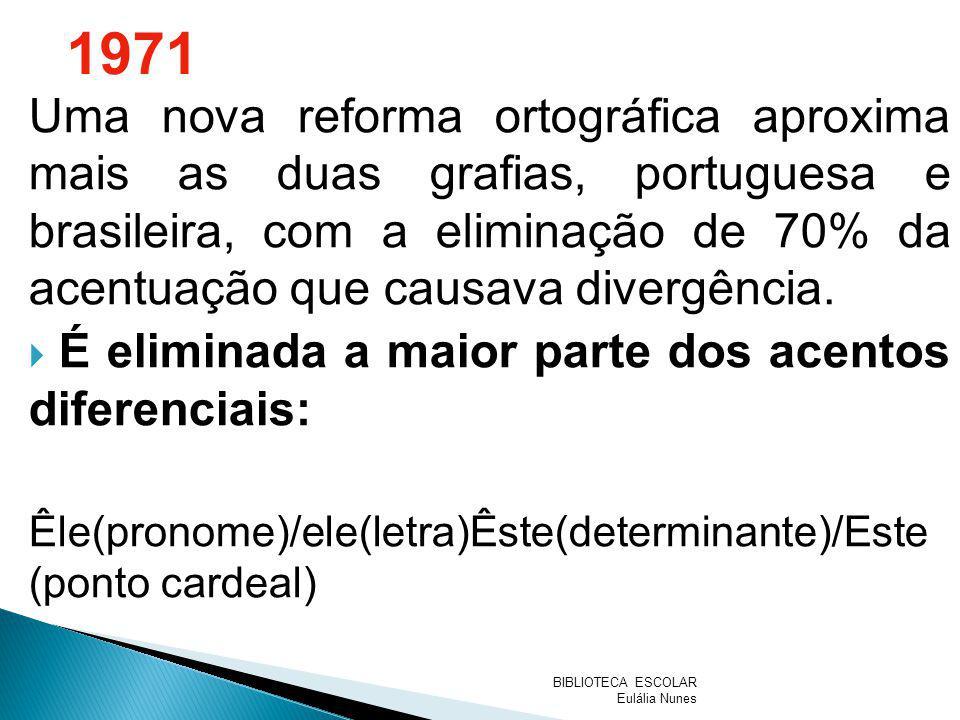 1971 Uma nova reforma ortográfica aproxima mais as duas grafias, portuguesa e brasileira, com a eliminação de 70% da acentuação que causava divergênci